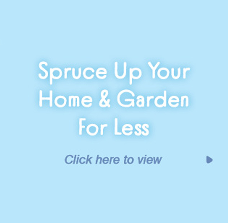 Spruce Up Your Home & Garden For Less
